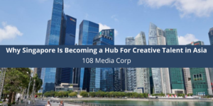 108 Media Corp Why Singapore Is Becoming a Hub For Creative Talent