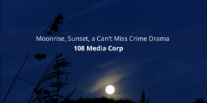 108 Media Corp Moonrise, Sunset, a Can't Miss Crime Drama